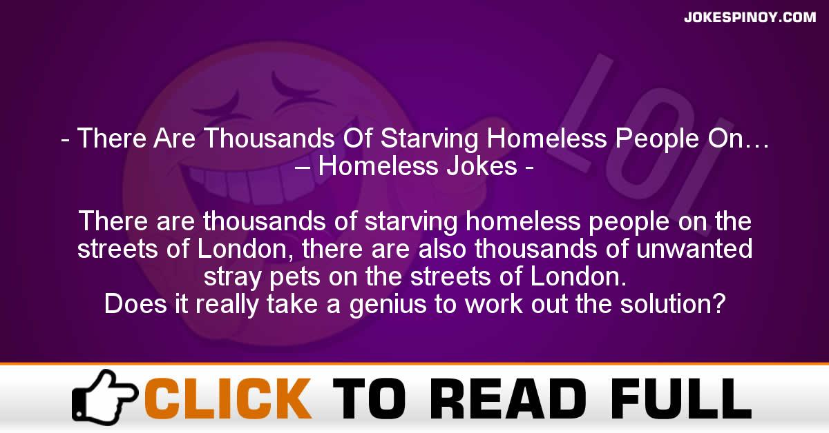There Are Thousands Of Starving Homeless People On… – Homeless Jokes