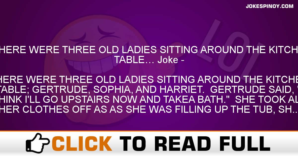 THERE WERE THREE OLD LADIES SITTING AROUND THE KITCHEN TABLE… Joke