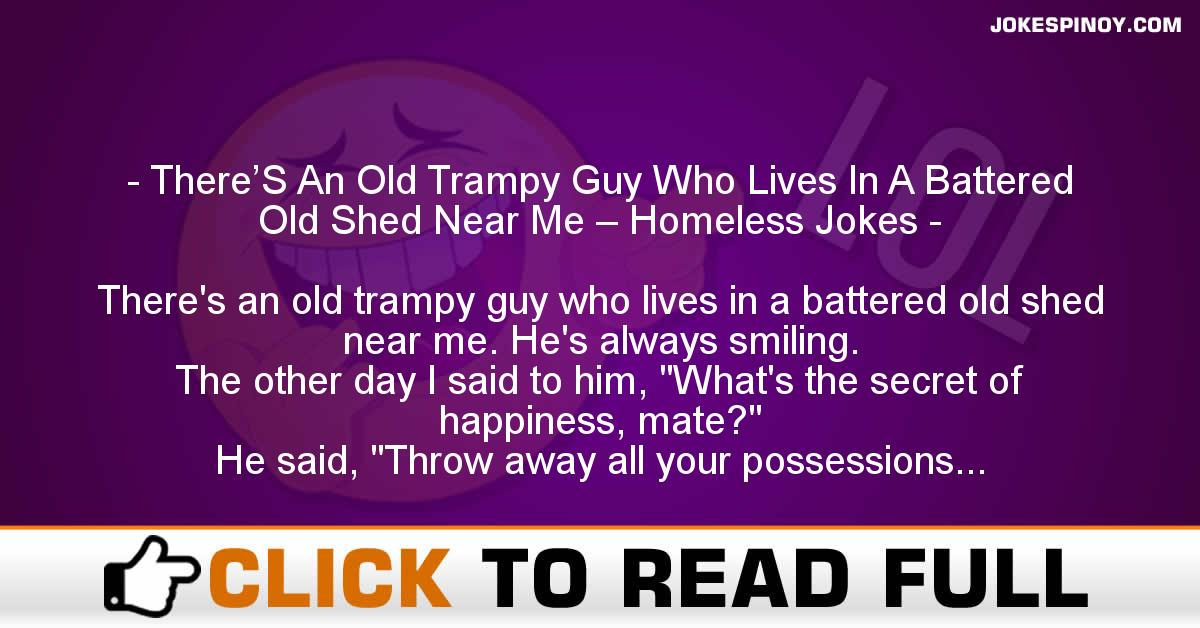There'S An Old Trampy Guy Who Lives In A Battered Old Shed Near Me – Homeless Jokes