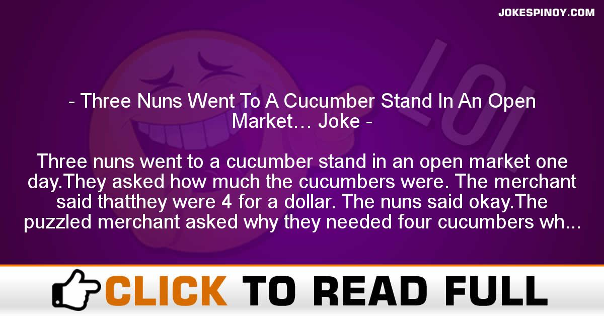 Three Nuns Went To A Cucumber Stand In An Open Market… Joke