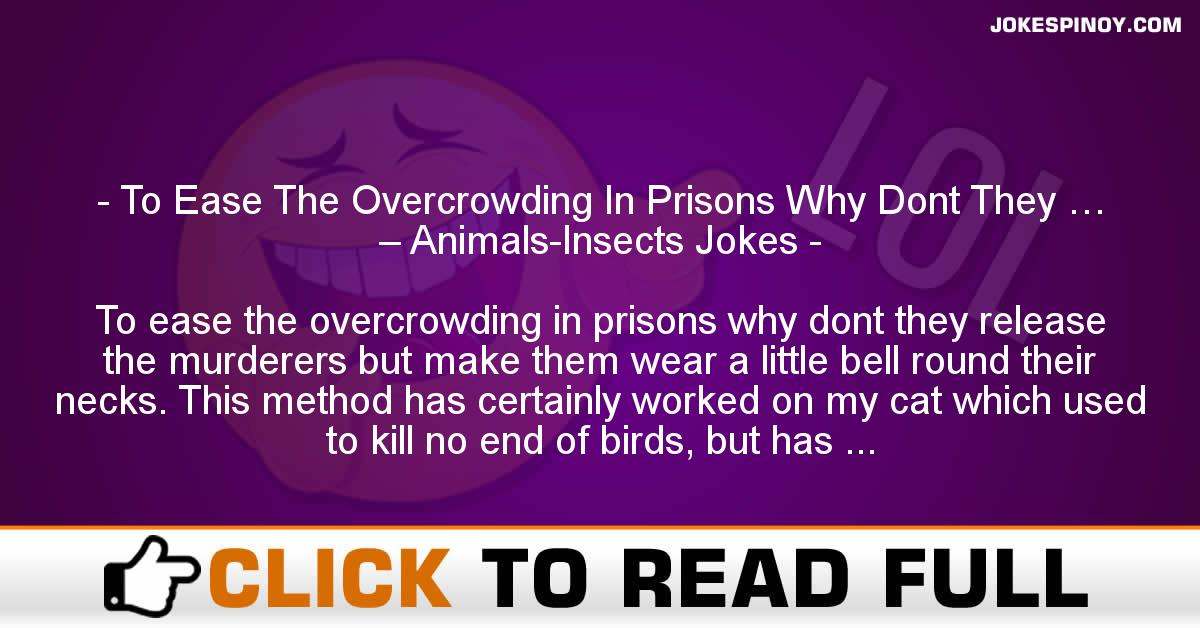 To Ease The Overcrowding In Prisons Why Dont They … – Animals-Insects Jokes