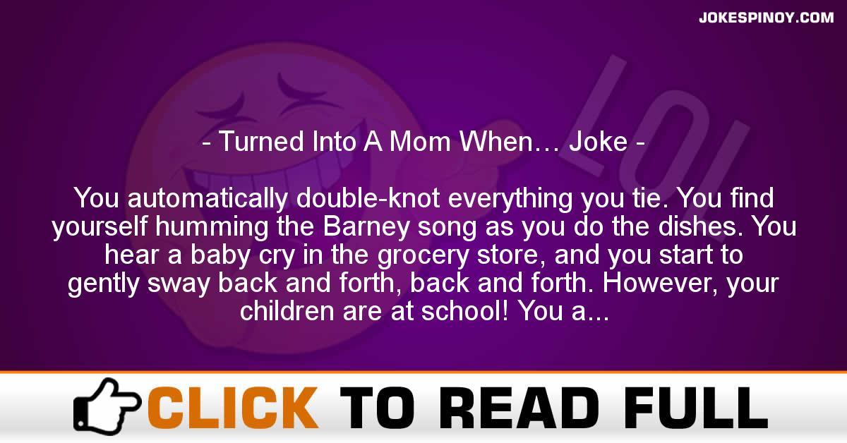 Turned Into A Mom When… Joke
