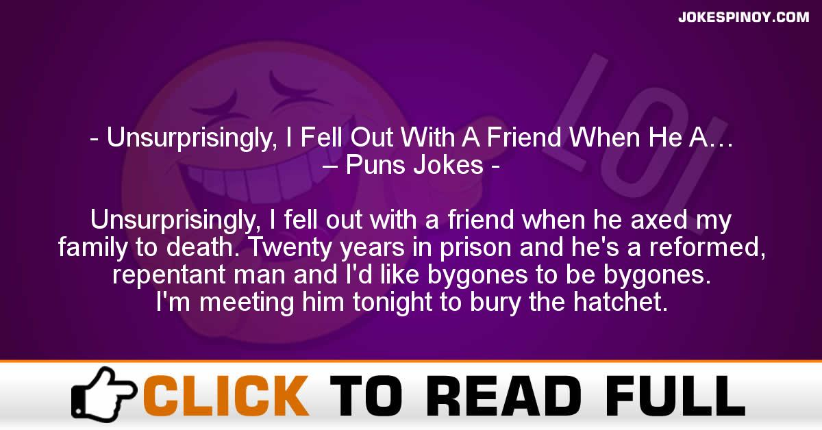 Unsurprisingly, I Fell Out With A Friend When He A… – Puns Jokes