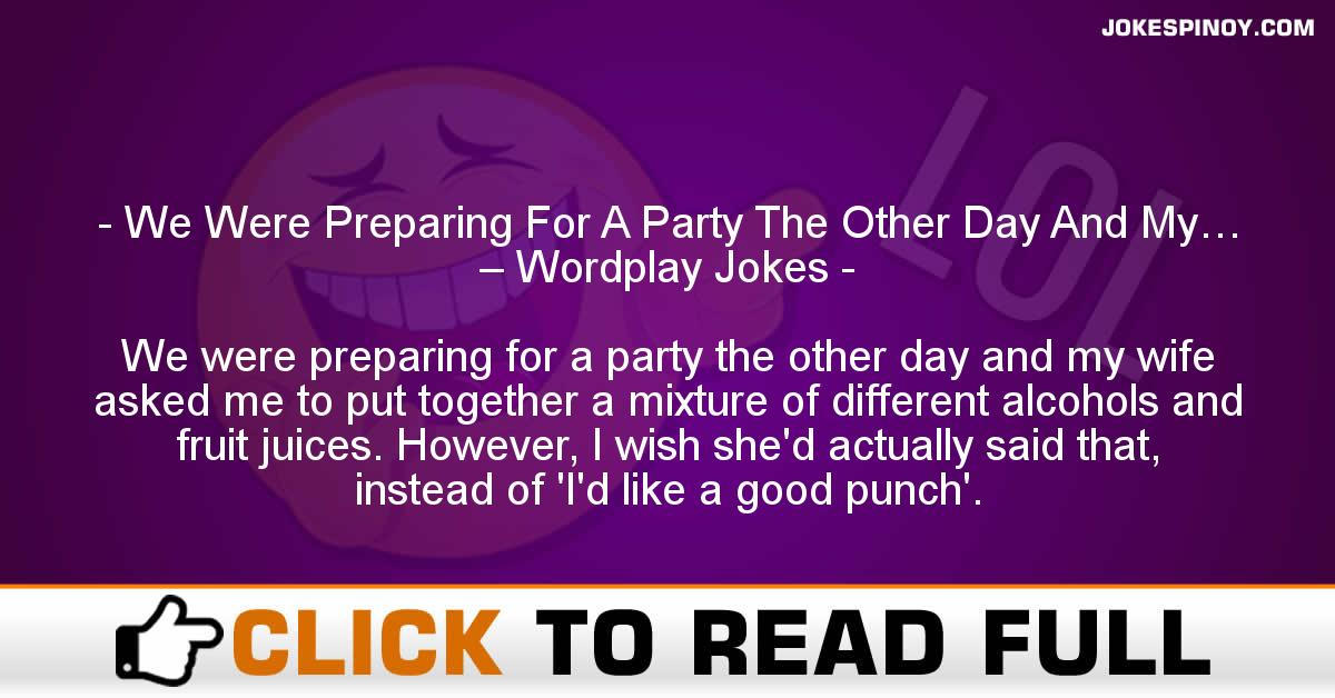 We Were Preparing For A Party The Other Day And My… – Wordplay Jokes