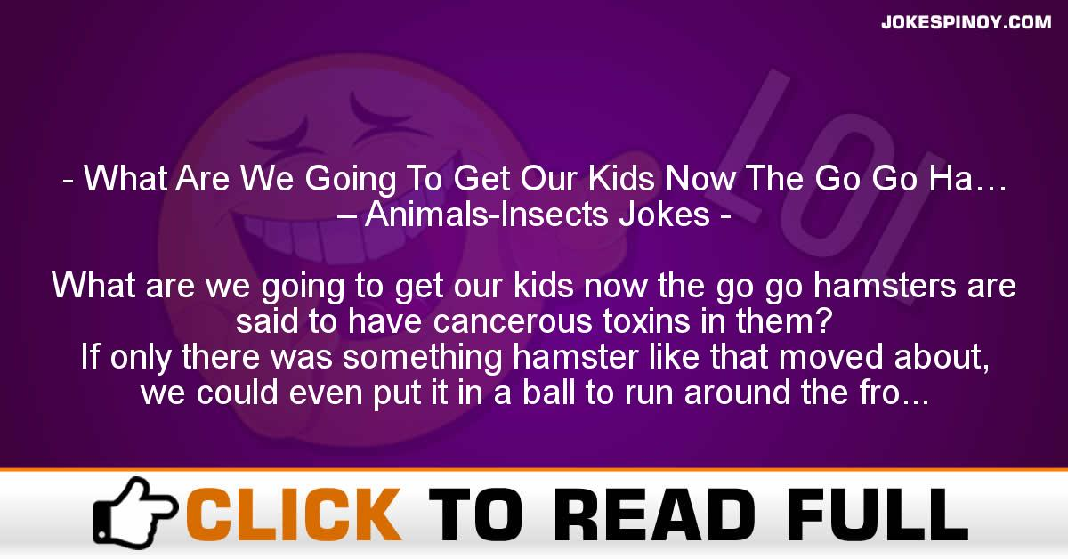 What Are We Going To Get Our Kids Now The Go Go Ha… – Animals-Insects Jokes