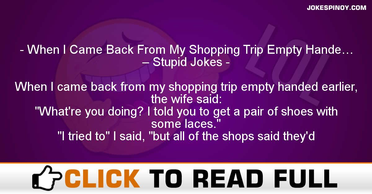 When I Came Back From My Shopping Trip Empty Hande… – Stupid Jokes