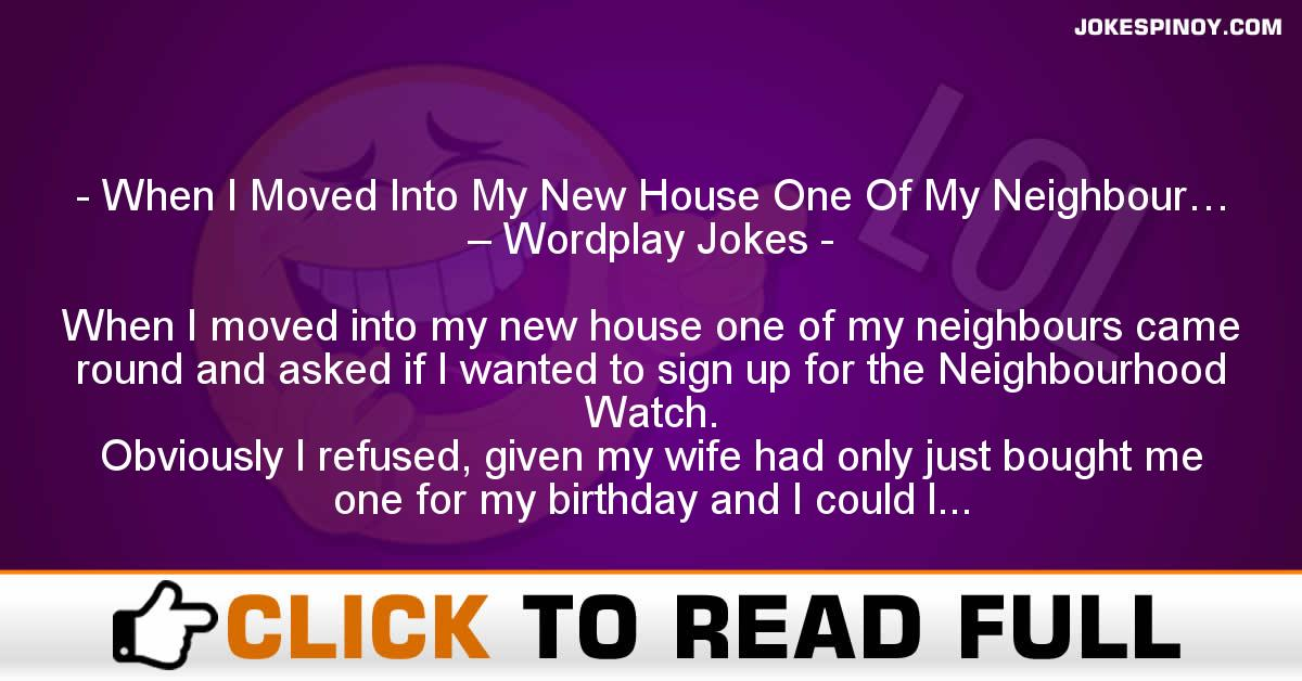 When I Moved Into My New House One Of My Neighbour… – Wordplay Jokes