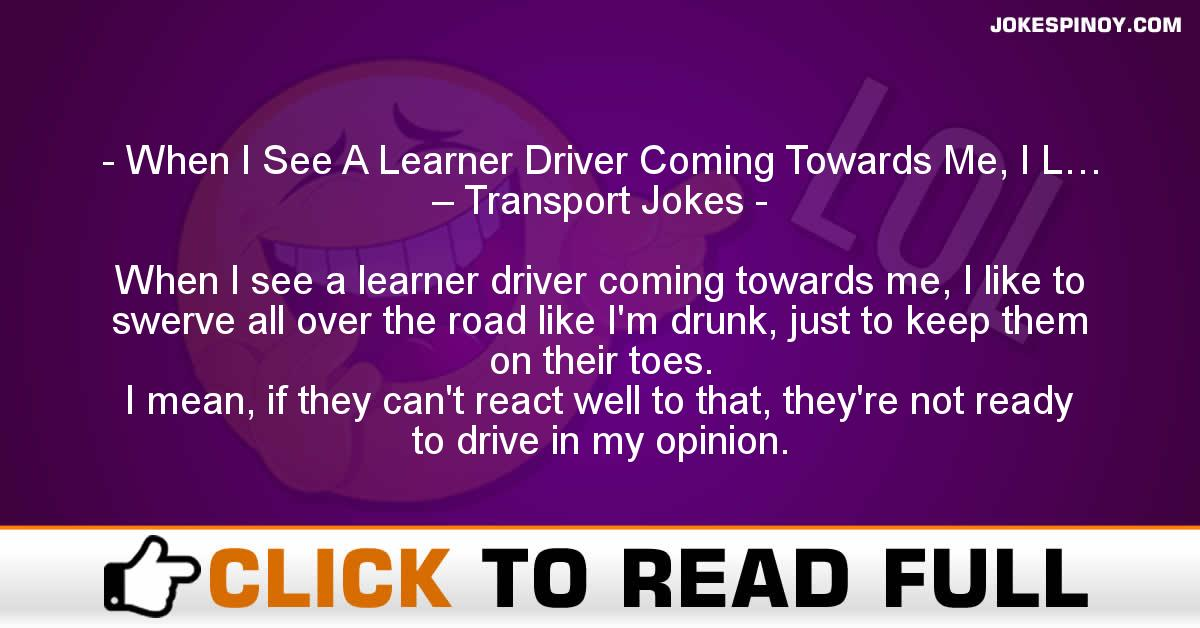 When I See A Learner Driver Coming Towards Me, I L… – Transport Jokes