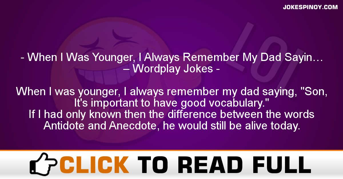 When I Was Younger, I Always Remember My Dad Sayin… – Wordplay Jokes