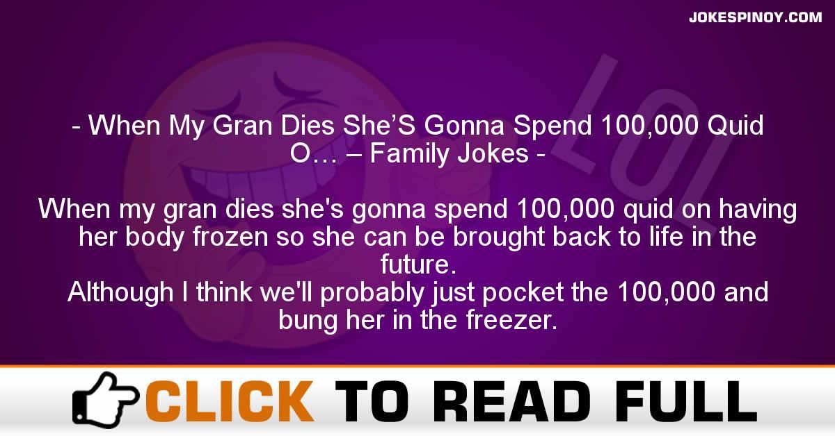 When My Gran Dies She'S Gonna Spend 100,000 Quid O… – Family Jokes