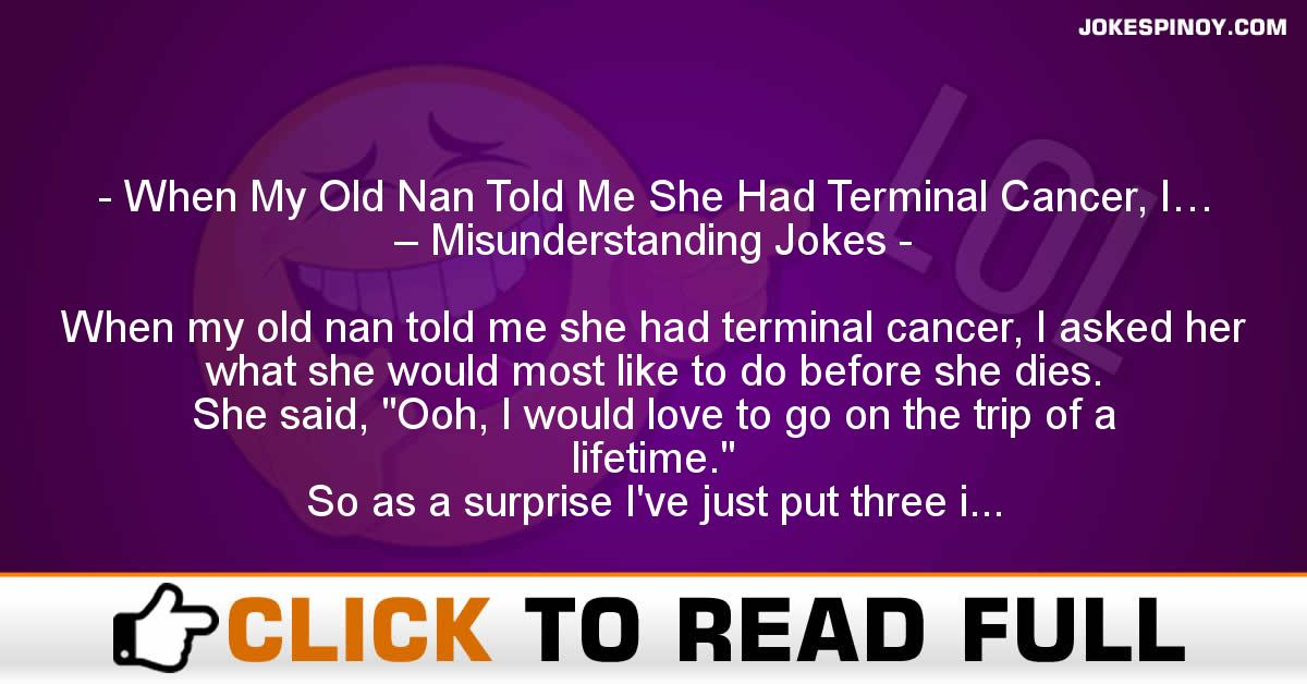 When My Old Nan Told Me She Had Terminal Cancer, I… – Misunderstanding Jokes