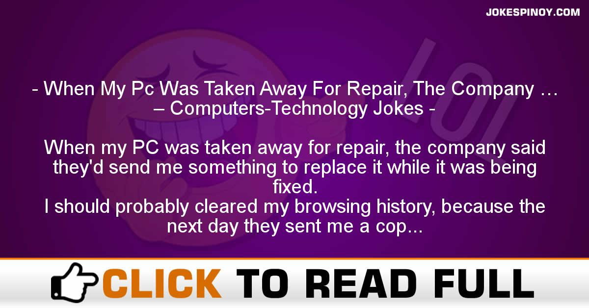 When My Pc Was Taken Away For Repair, The Company … – Computers-Technology Jokes