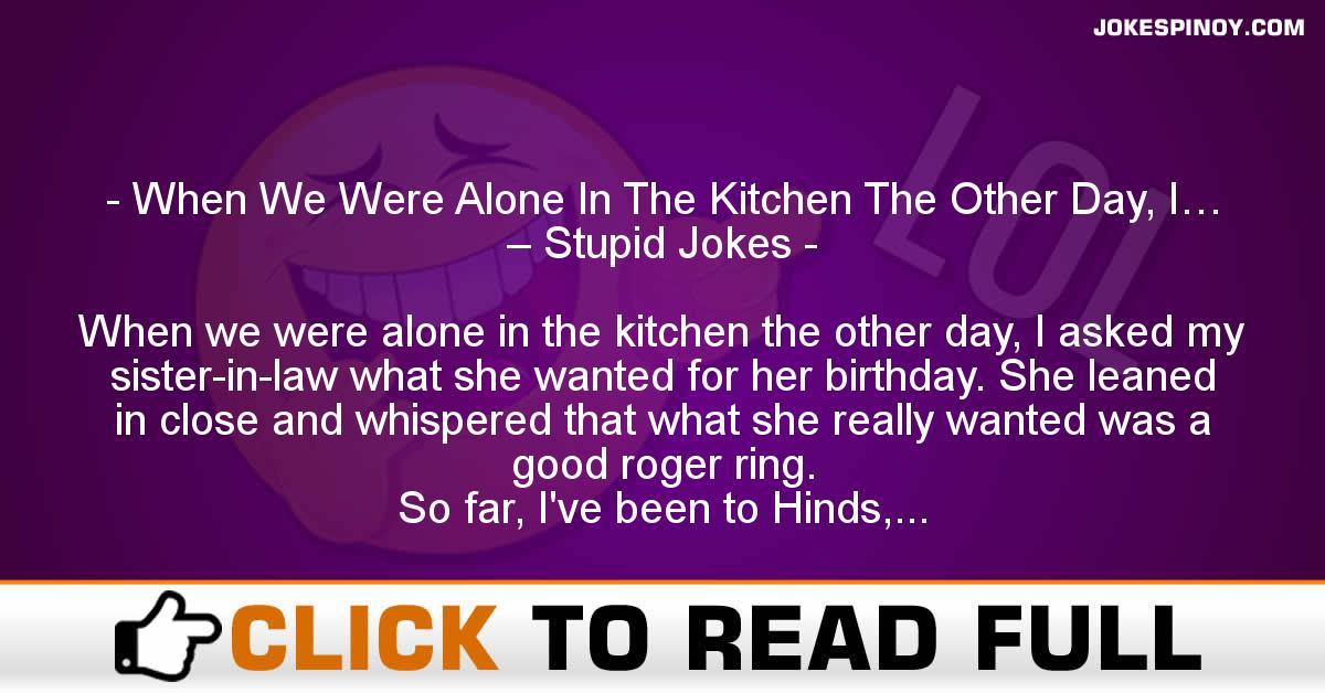 When We Were Alone In The Kitchen The Other Day, I… – Stupid Jokes