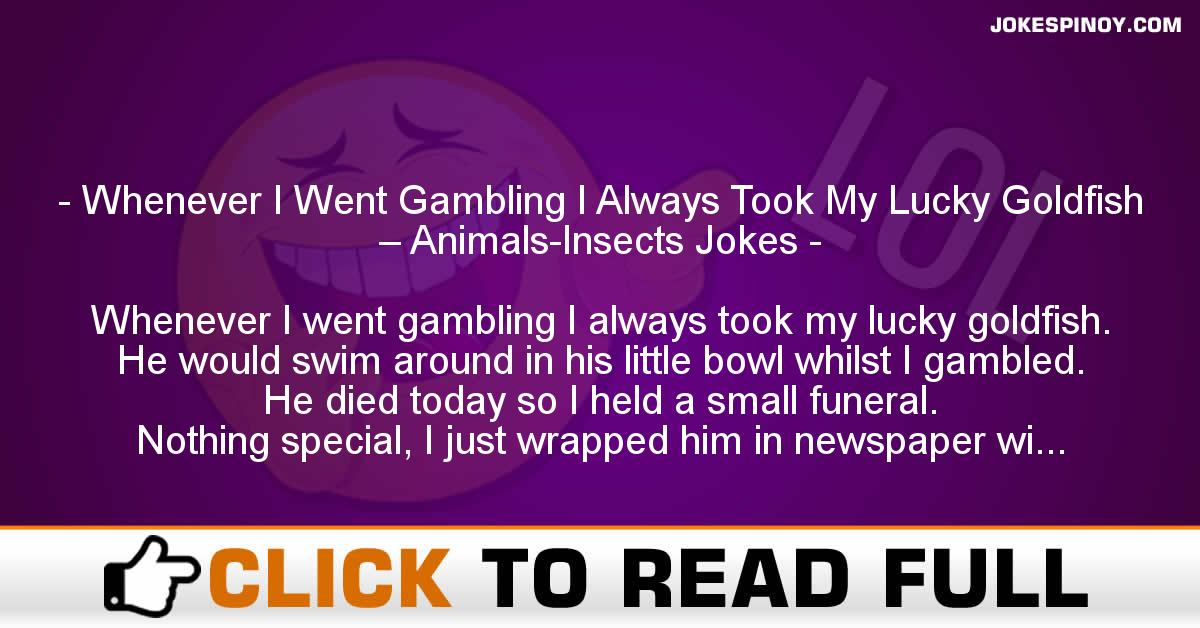 Whenever I Went G******g I Always Took My Lucky Goldfish – Animals-Insects Jokes