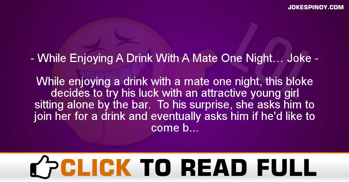 While Enjoying A Drink With A Mate One Night… Joke