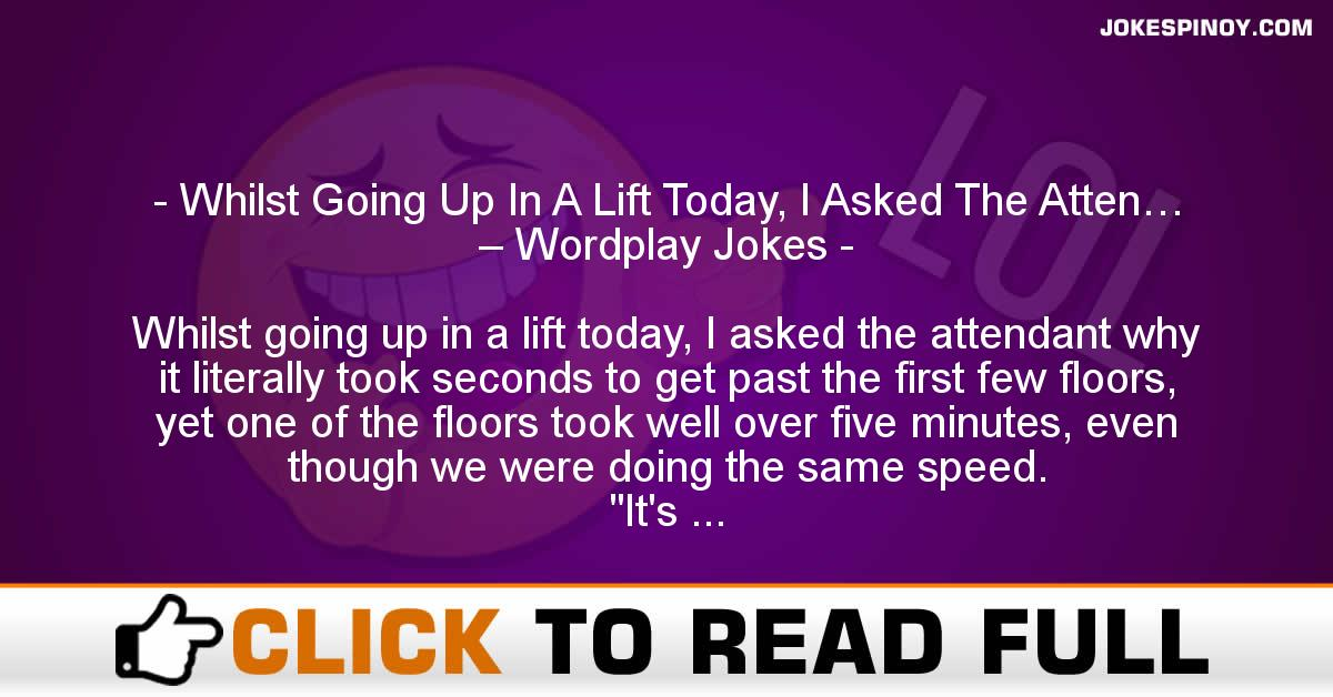 Whilst Going Up In A Lift Today, I Asked The Atten… – Wordplay Jokes