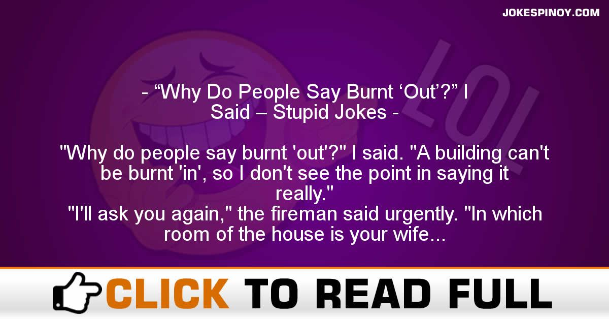 """Why Do People Say Burnt 'Out'?"" I Said – Stupid Jokes"