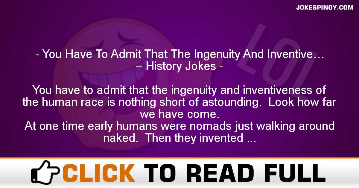 You Have To Admit That The Ingenuity And Inventive… – History Jokes